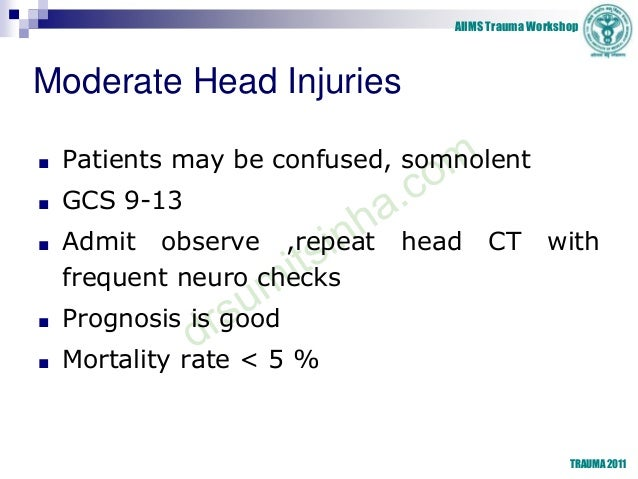 AIIMS Trauma Workshop TRAUMA 2011 Moderate Head Injuries ■ Patients may be confused, somnolent ■ GCS 9-13 ■ Admit observe ...