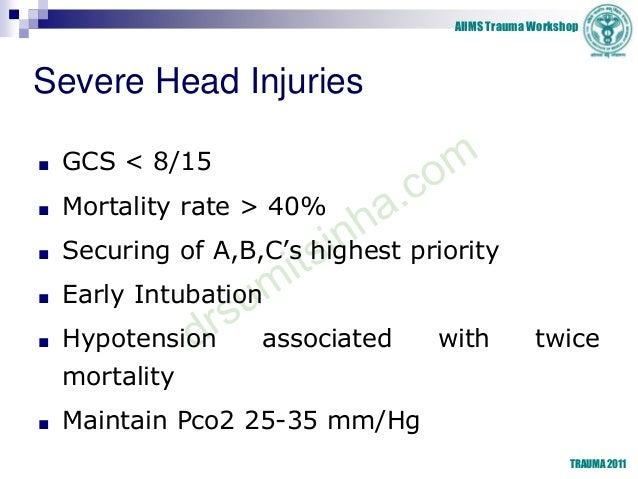 AIIMS Trauma Workshop TRAUMA 2011 Severe Head Injuries ■ GCS < 8/15 ■ Mortality rate > 40% ■ Securing of A,B,C's highest p...