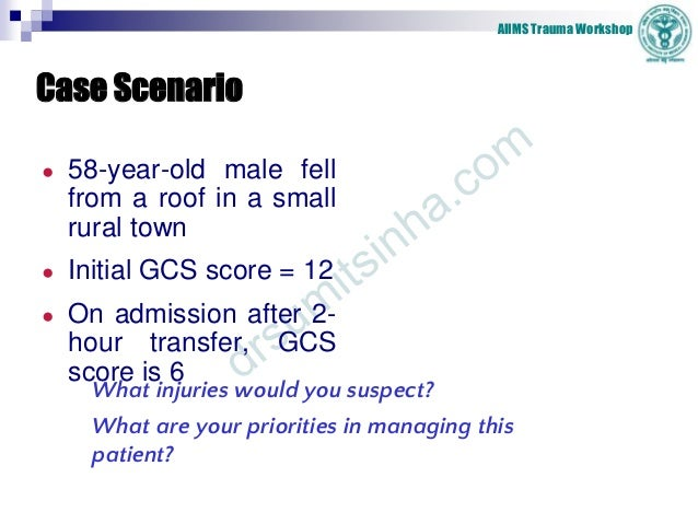 AIIMS Trauma Workshop Case Scenario ● 58-year-old male fell from a roof in a small rural town ● Initial GCS score = 12 ● O...