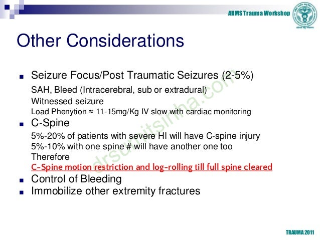AIIMS Trauma Workshop TRAUMA 2011 Other Considerations ■ Seizure Focus/Post Traumatic Seizures (2-5%) SAH, Bleed (Intracer...