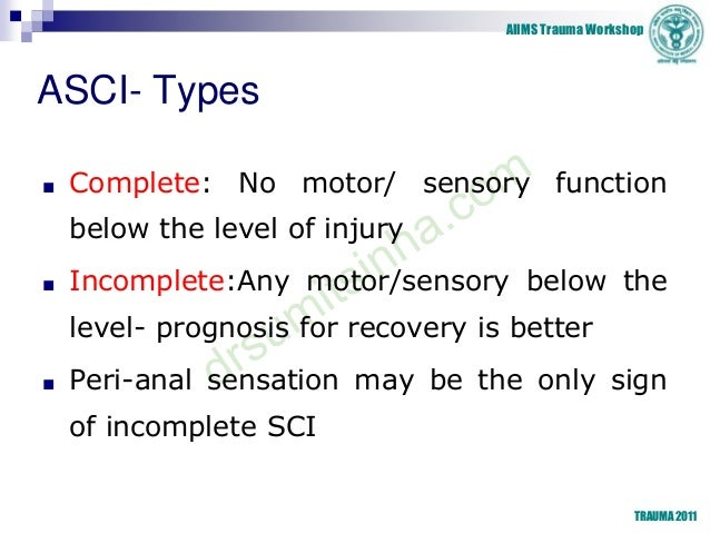 AIIMS Trauma Workshop TRAUMA 2011 ASCI- Types ■ Complete: No motor/ sensory function below the level of injury ■ Incomplet...