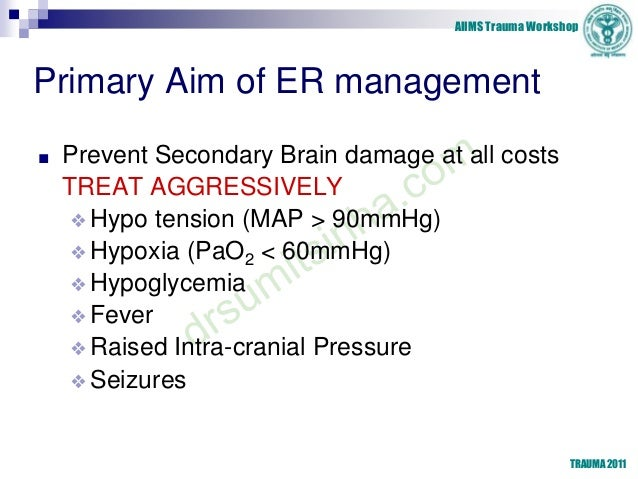 AIIMS Trauma Workshop Primary Aim of ER management ■ Prevent Secondary Brain damage at all costs TREAT AGGRESSIVELY ❖Hypo ...