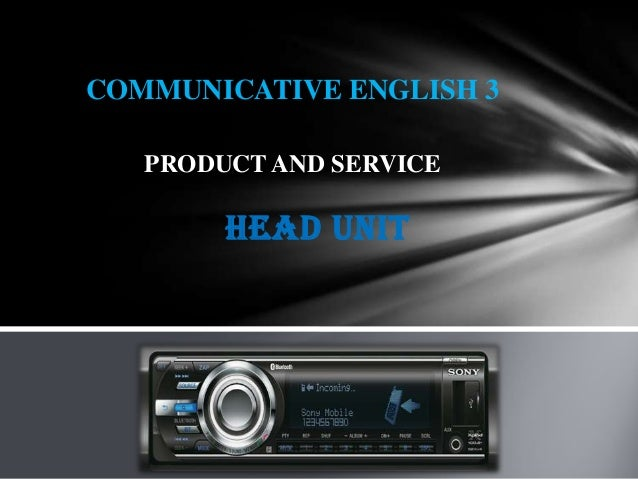 COMMUNICATIVE ENGLISH 3   PRODUCT AND SERVICE        Head Unit