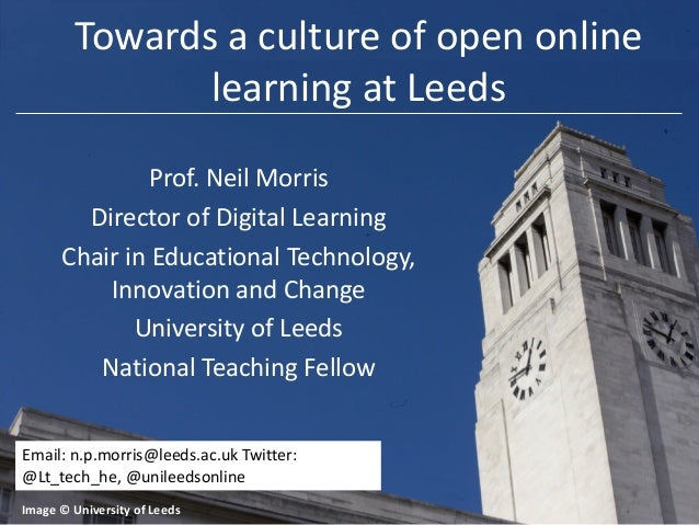 Towards a culture of open online learning at Leeds Prof. Neil Morris Director of Digital Learning Chair in Educational Tec...