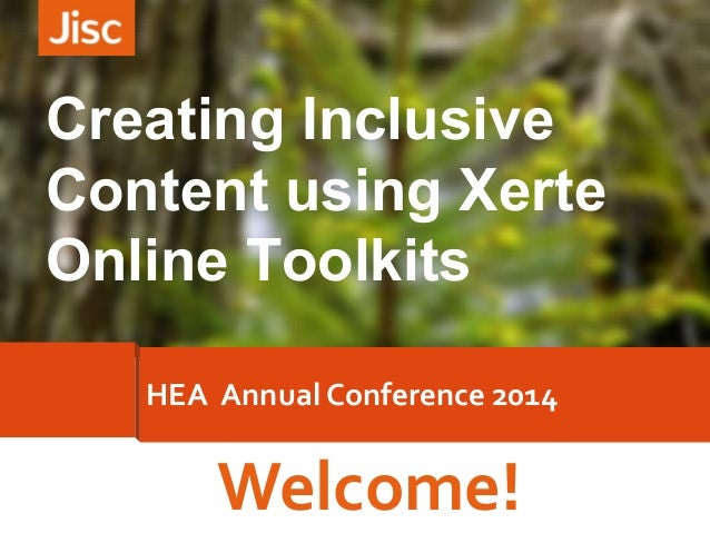 Welcome! HEA Annual Conference 2014 Creating Inclusive Content using Xerte Online Toolkits