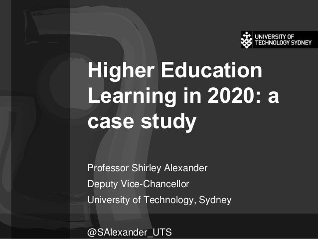 Higher Education Learning in 2020: a case study Professor Shirley Alexander Deputy Vice-Chancellor University of Technolog...