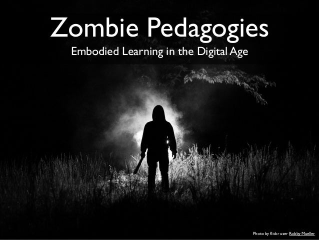 Photo by flickr user Robby Mueller Zombie Pedagogies Embodied Learning in the Digital Age