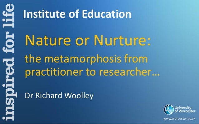 Institute of Education Nature or Nurture: the metamorphosis from practitioner to researcher… Dr Richard Woolley