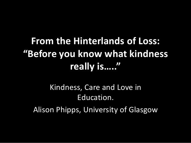 """From the Hinterlands of Loss: """"Before you know what kindness really is….."""" Kindness, Care and Love in Education. Alison Ph..."""