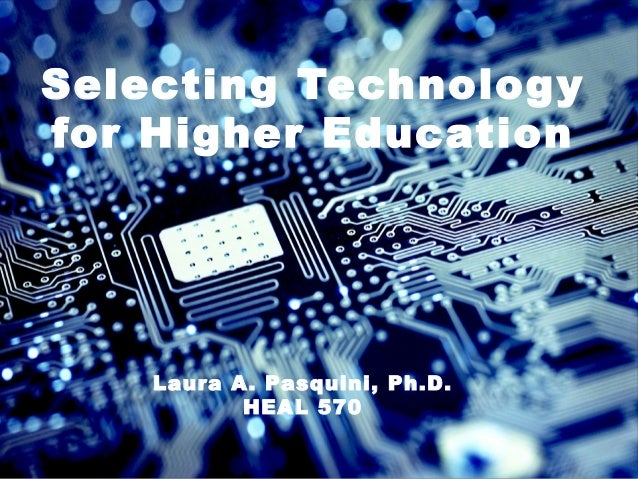 Selecting Technology for Higher Education Laura A. Pasquini, Ph.D. HEAL 570