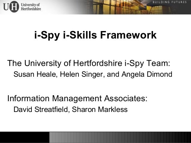 i-Spy i-Skills Framework The University of Hertfordshire i-Spy Team: Susan Heale, Helen Singer, and Angela Dimond Informat...