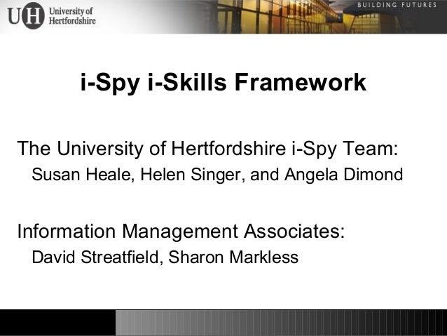 i-Spy i-Skills Framework The University of Hertfordshire i-Spy Team: Susan Heale, Helen Singer, and Angela Dimond Informat...