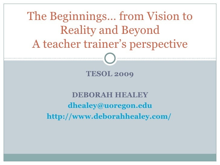 TESOL 2009 DEBORAH HEALEY [email_address] http://www.deborahhealey.com/   The Beginnings… from Vision to Reality and Beyon...