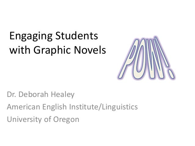 Engaging Students with Graphic Novels  Dr. Deborah Healey American English Institute/Linguistics University of Oregon