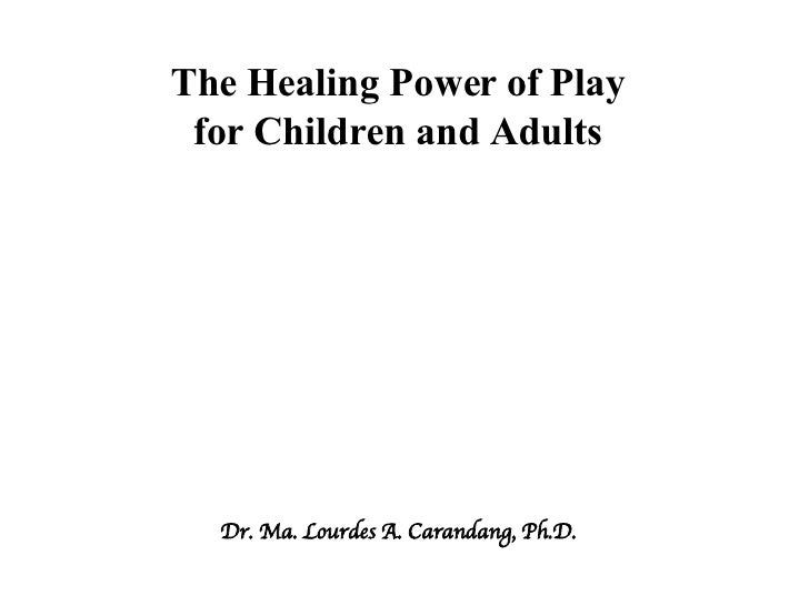 The Healing Power of Play for Children and Adults Dr. Ma. Lourdes A. Carandang, Ph.D.