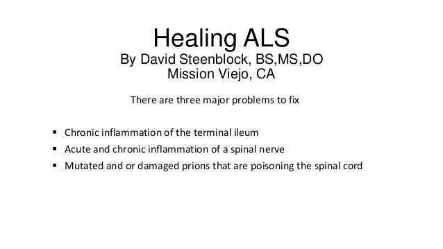 Healing ALS By David Steenblock, BS,MS,DO Mission Viejo, CA There are three major problems to fix  Chronic inflammation o...