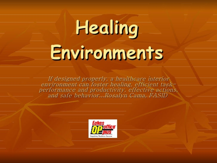 Healing Environments If designed properly, a healthcare interior environment can foster healing, efficient task-performanc...