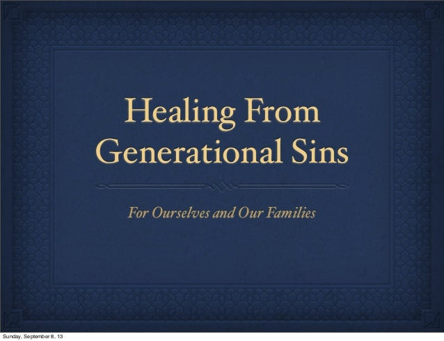 Healing From Generational Sins For Ourselves and Our Families Sunday, September 8, 13