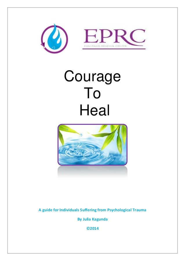 Courage To Heal A guide for Individuals Suffering from Psychological Trauma By Julia Kagunda ©2014