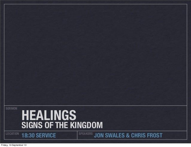 SERMON LOCATION SPEAKERS 18:30 SERVICE JON SWALES & CHRIS FROST HEALINGS SIGNS OF THE KINGDOM Friday, 13 September 13