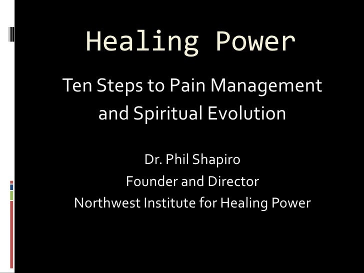Healing Power Ten Steps to Pain Management     and Spiritual Evolution             Dr. Phil Shapiro         Founder and Di...
