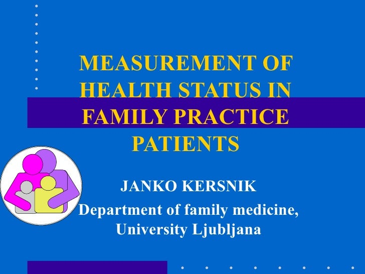 MEASUREMENT OF HEALTH STATUS IN FAMILY PRACTICE PATIENTS JANKO KERSNIK Department of family medicine, University Ljubljana