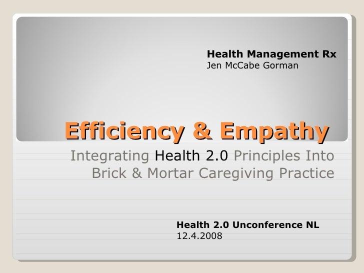 Efficiency & Empathy  Integrating  Health 2.0  Principles Into Brick & Mortar Caregiving Practice Health 2.0 Unconference ...