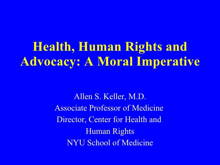 Health, Human Rights and Advocacy: A Moral Imperative Allen S. Keller, M.D. Associate Professor of Medicine  Director, Cen...