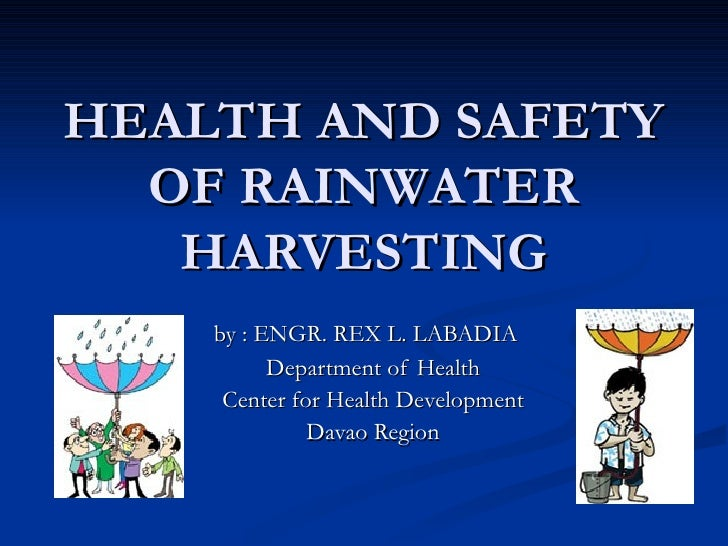 HEALTH AND SAFETY OF RAINWATER HARVESTING by : ENGR. REX L. LABADIA Department of Health Center for Health Development Dav...