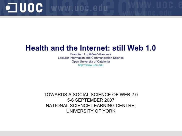 Health and the Internet: still Web 1.0 Francisco Lupiáñez-Villanueva Lecturer Information and Communication Science Open U...