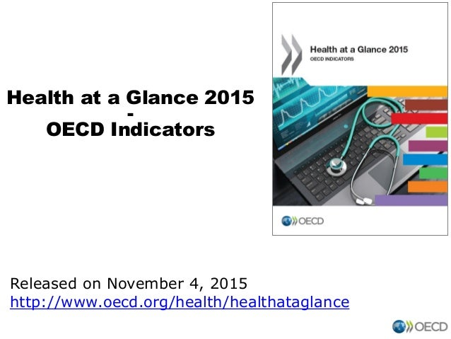 Health at a Glance 2015 - OECD Indicators Released on November 4, 2015 http://www.oecd.org/health/healthataglance
