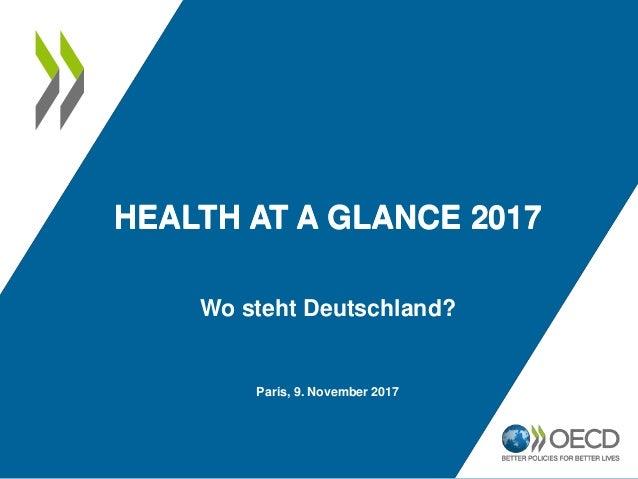 HEALTH AT A GLANCE 2017 Paris, 9. November 2017 Wo steht Deutschland? HEALTH AT A GLANCE 2017