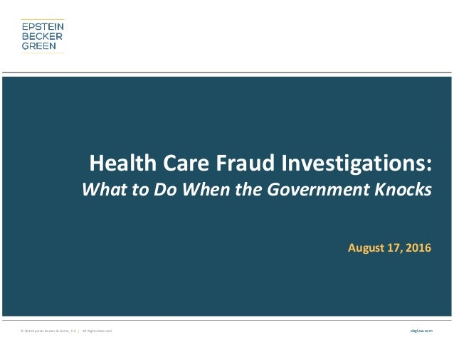 © 2016 Epstein Becker & Green, P.C. | All Rights Reserved. ebglaw.com Health Care Fraud Investigations: What to Do When th...
