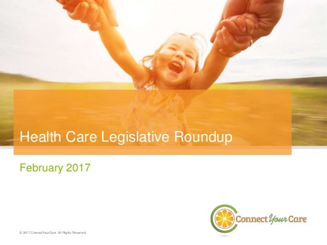 February 2017 © 2017 ConnectYourCare. All Rights Reserved. Health Care Legislative Roundup