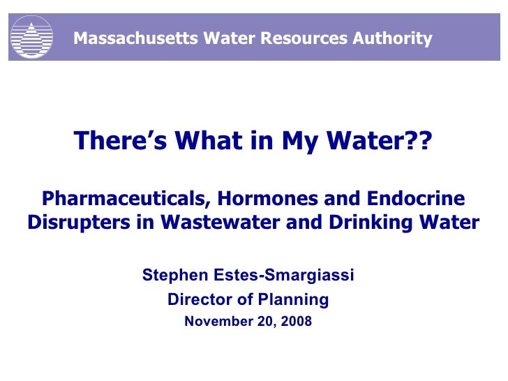 There's What in My Water?? Pharmaceuticals, Hormones and Endocrine Disrupters in Wastewater and Drinking Water Stephen Est...