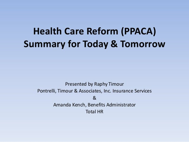 Health Care Reform (PPACA)Summary for Today & Tomorrow                Presented by Raphy Timour  Pontrelli, Timour & Assoc...