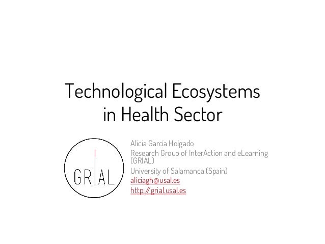 Technological Ecosystems in Health Sector Alicia García Holgado Research Group of InterAction and eLearning (GRIAL) Univer...