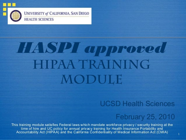 1 HASPI approved HIPAA TRAINING MODULE UCSD Health Sciences February 25, 2010 This training module satisfies Federal laws ...