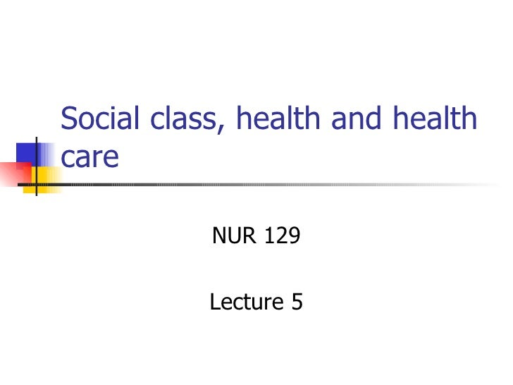 Social class, health and health care NUR 129 Lecture 5