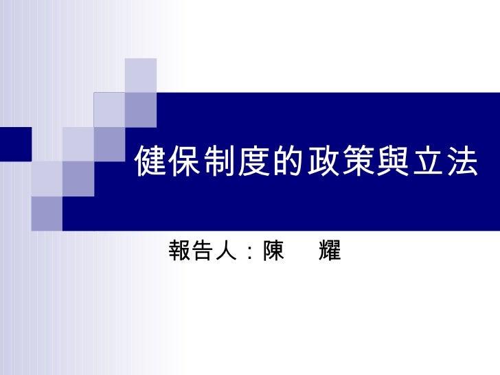 健保制度的政策與立法 報告人:陳  耀