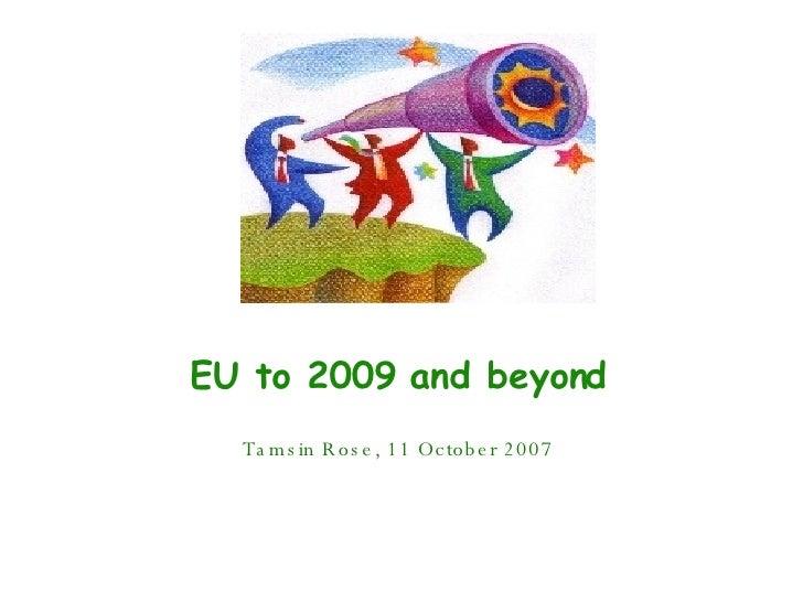 EU to 2009 and beyond Tamsin Rose, 11 October 2007