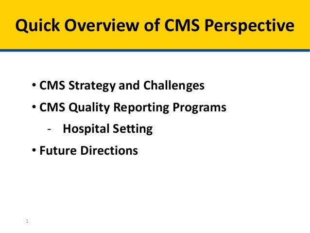Quick Overview of CMS Perspective 1 • CMS Strategy and Challenges • CMS Quality Reporting Programs - Hospital Setting • Fu...
