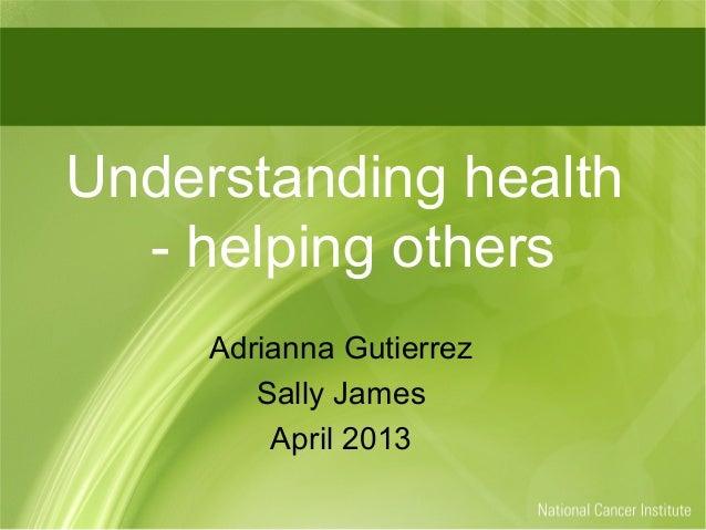 Understanding health  - helping others     Adrianna Gutierrez        Sally James         April 2013