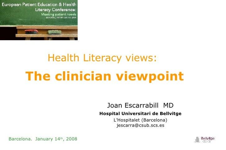 Health Literacy views:   The clinician viewpoint  Barcelona.  January 14 th , 2008 Joan Escarrabill   MD Hospital Universi...