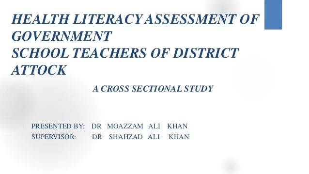 HEALTH LITERACY ASSESSMENT OF GOVERNMENT SCHOOL TEACHERS OF DISTRICT ATTOCK A CROSS SECTIONAL STUDY PRESENTED BY: DR MOAZZ...