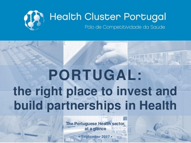 The Portuguese Health sector, at a glance ▪ September 2017 ▪ PORTUGAL: the right place to invest and build partnerships in...