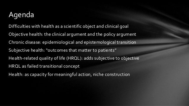 Difficulties with health as a scientific object and clinical goal Objective health: the clinical argument and the policy a...