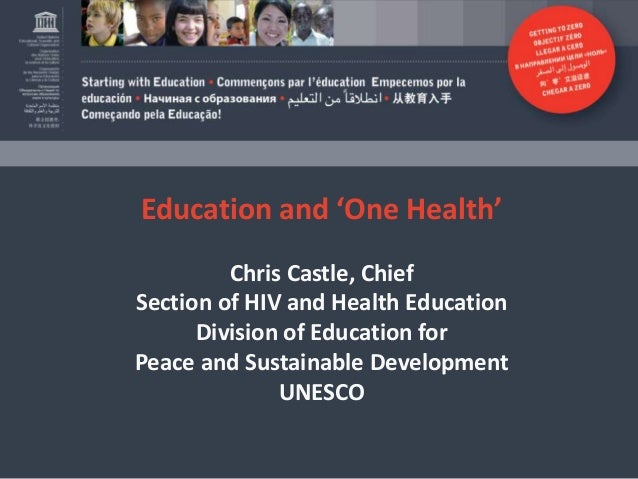 Education and 'One Health' Chris Castle, Chief Section of HIV and Health Education Division of Education for Peace and Sus...