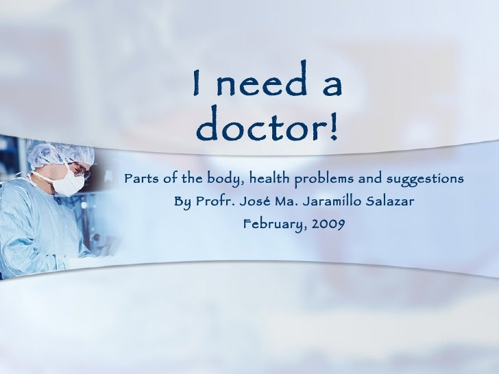 Parts of the body, health problems and suggestions By Profr. José Ma. Jaramillo Salazar February, 2009 I need a doctor!