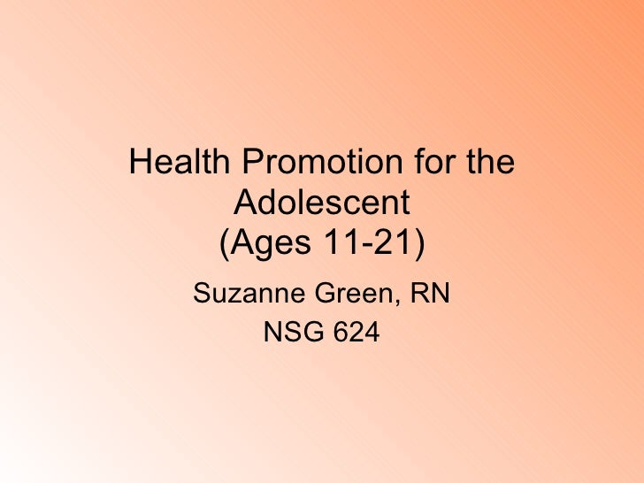 Health Promotion for the Adolescent (Ages 11-21) Suzanne Green, RN NSG 624